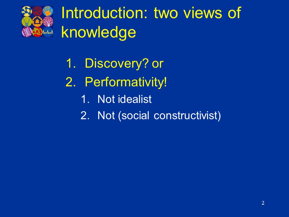 2 1.Discovery? or 2.Performativity! 1.Not idealist 2.Not (social constructivist) Introduction: two views of knowledge