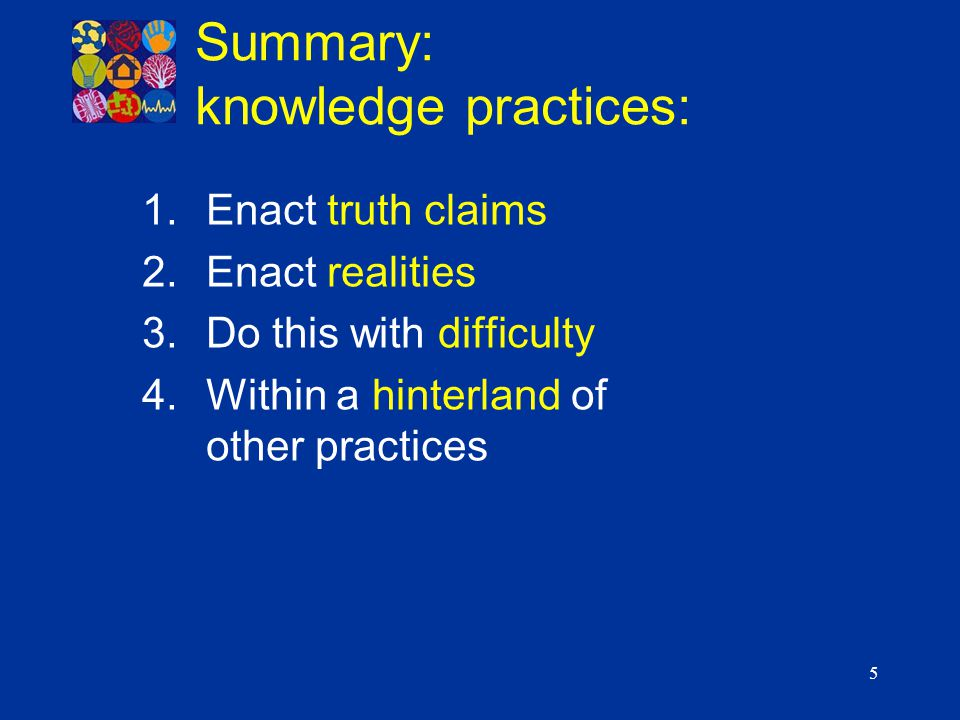 5 Summary: knowledge practices: 1.Enact truth claims 2.Enact realities 3.Do this with difficulty 4.Within a hinterland of other practices