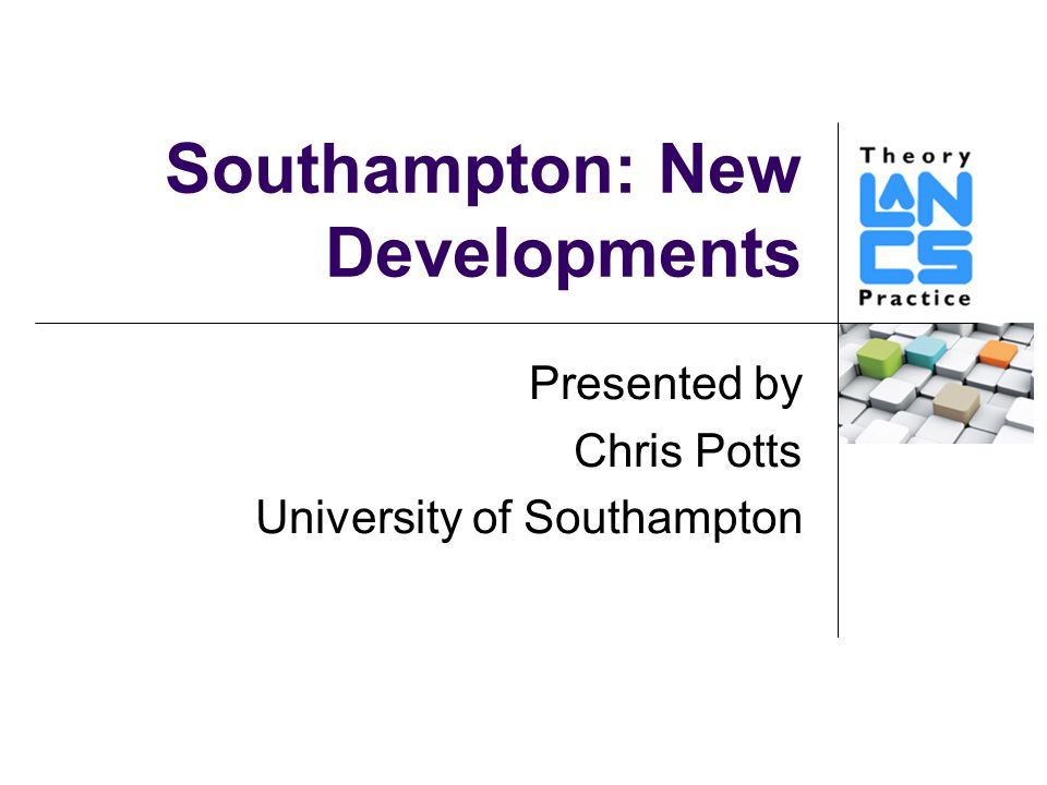 Southampton: New Developments Presented by Chris Potts University of Southampton