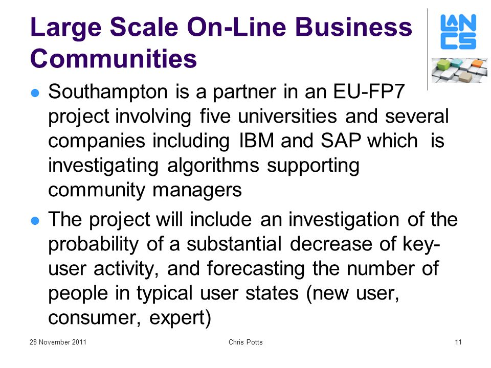 28 November 2011Chris Potts11 Large Scale On-Line Business Communities Southampton is a partner in an EU-FP7 project involving five universities and several companies including IBM and SAP which is investigating algorithms supporting community managers The project will include an investigation of the probability of a substantial decrease of key- user activity, and forecasting the number of people in typical user states (new user, consumer, expert)