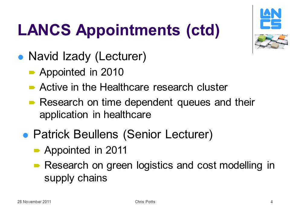 28 November 2011Chris Potts4 LANCS Appointments (ctd) Navid Izady (Lecturer)  Appointed in 2010  Active in the Healthcare research cluster  Research on time dependent queues and their application in healthcare Patrick Beullens (Senior Lecturer)  Appointed in 2011  Research on green logistics and cost modelling in supply chains