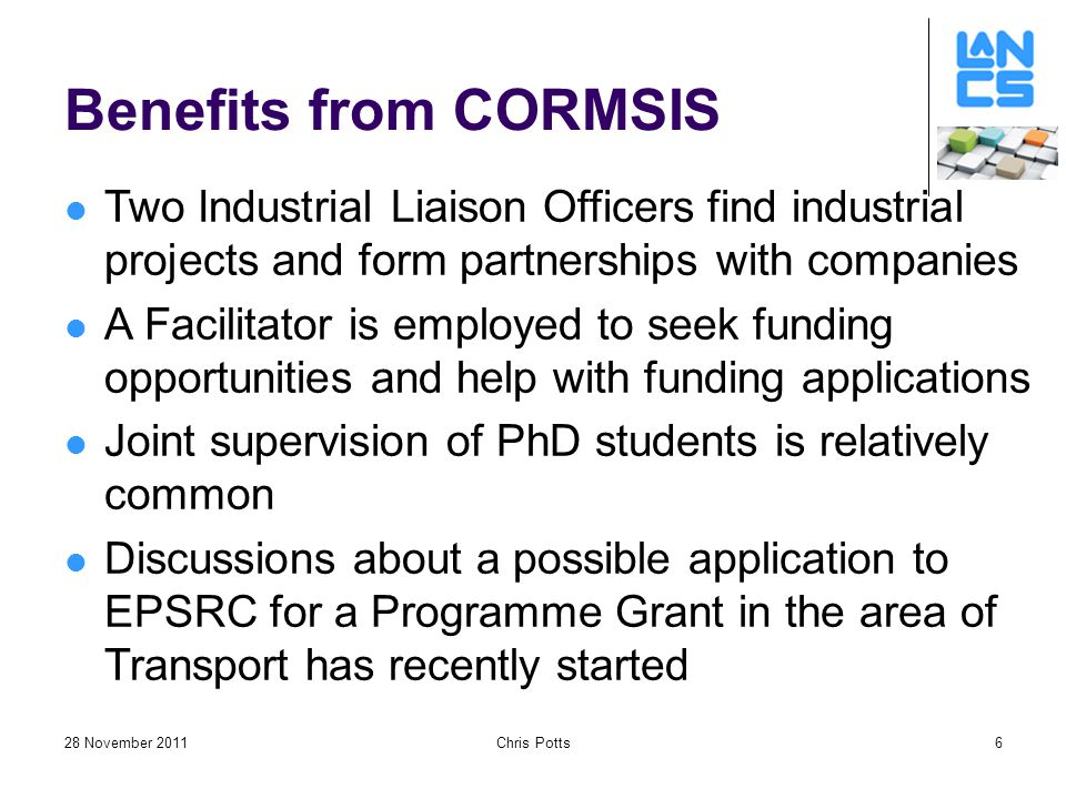28 November 2011Chris Potts6 Benefits from CORMSIS Two Industrial Liaison Officers find industrial projects and form partnerships with companies A Facilitator is employed to seek funding opportunities and help with funding applications Joint supervision of PhD students is relatively common Discussions about a possible application to EPSRC for a Programme Grant in the area of Transport has recently started