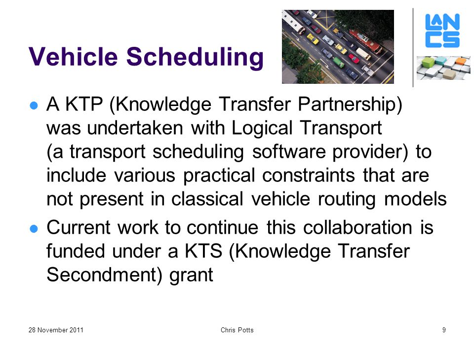 28 November 2011Chris Potts9 Vehicle Scheduling A KTP (Knowledge Transfer Partnership) was undertaken with Logical Transport (a transport scheduling software provider) to include various practical constraints that are not present in classical vehicle routing models Current work to continue this collaboration is funded under a KTS (Knowledge Transfer Secondment) grant