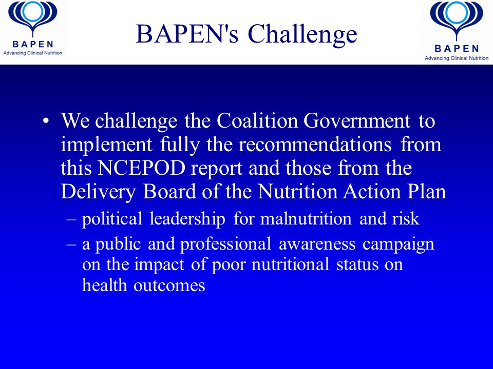 BAPEN's Challenge We challenge the Coalition Government to implement fully the recommendations from this NCEPOD report and those from the Delivery Boa