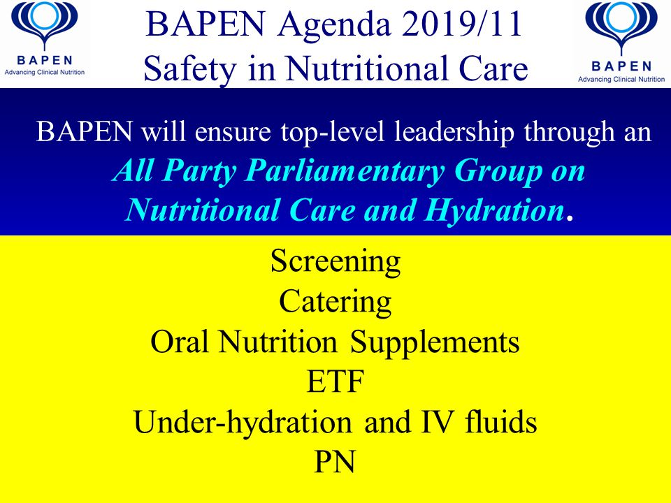 BAPEN Agenda 2019/11 Safety in Nutritional Care BAPEN will ensure top-level leadership through an All Party Parliamentary Group on Nutritional Care and Hydration.
