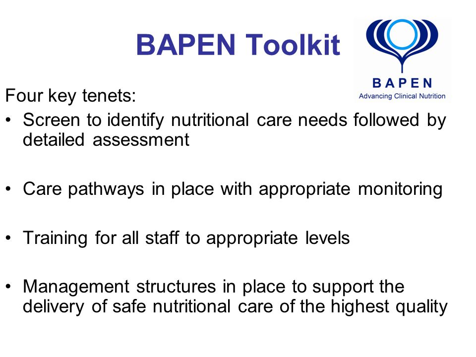BAPEN Toolkit Four key tenets: Screen to identify nutritional care needs followed by detailed assessment Care pathways in place with appropriate monitoring Training for all staff to appropriate levels Management structures in place to support the delivery of safe nutritional care of the highest quality