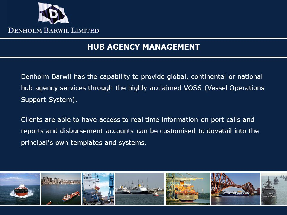 HUB AGENCY MANAGEMENT Denholm Barwil has the capability to provide global, continental or national hub agency services through the highly acclaimed VOSS (Vessel Operations Support System).