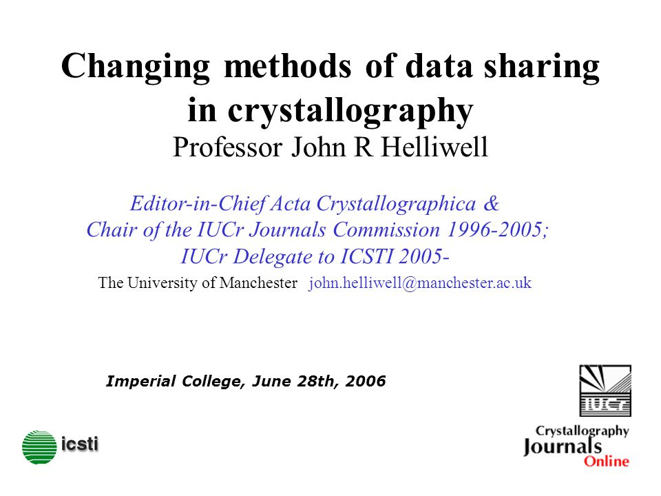 Changing methods of data sharing in crystallography Professor John R Helliwell Imperial College, June 28th, 2006 The University of Manchester john.helliwell@manchester.ac.uk Editor-in-Chief Acta Crystallographica & Chair of the IUCr Journals Commission 1996-2005; IUCr Delegate to ICSTI 2005-