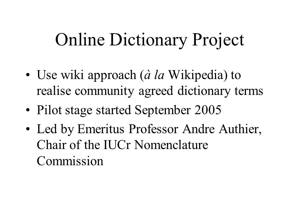 Online Dictionary Project Use wiki approach (à la Wikipedia) to realise community agreed dictionary terms Pilot stage started September 2005 Led by Emeritus Professor Andre Authier, Chair of the IUCr Nomenclature Commission