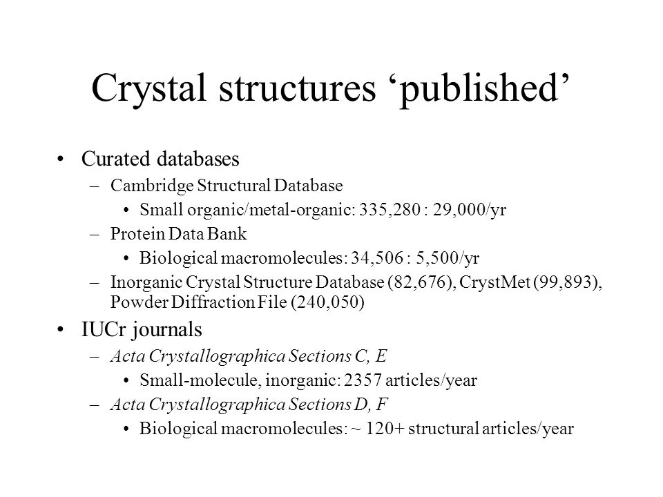 Crystal structures 'published' Curated databases –Cambridge Structural Database Small organic/metal-organic: 335,280 : 29,000/yr –Protein Data Bank Biological macromolecules: 34,506 : 5,500/yr –Inorganic Crystal Structure Database (82,676), CrystMet (99,893), Powder Diffraction File (240,050) IUCr journals –Acta Crystallographica Sections C, E Small-molecule, inorganic: 2357 articles/year –Acta Crystallographica Sections D, F Biological macromolecules: ~ 120+ structural articles/year