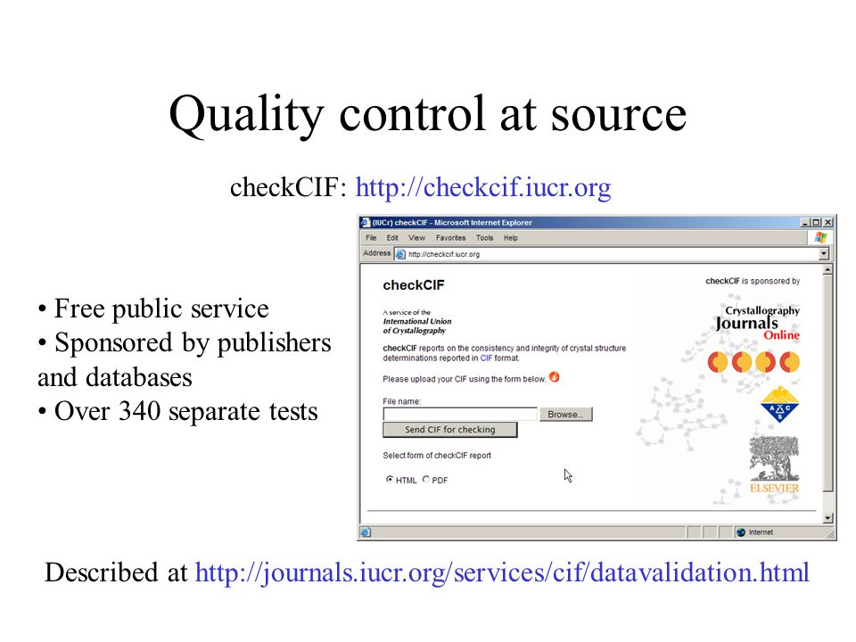 Quality control at source checkCIF: http://checkcif.iucr.org Described at http://journals.iucr.org/services/cif/datavalidation.html Free public service Sponsored by publishers and databases Over 340 separate tests