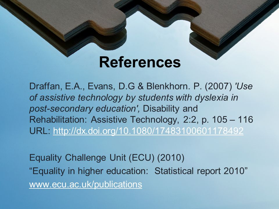 Draffan, E.A., Evans, D.G & Blenkhorn. P. (2007) 'Use of assistive technology by students with dyslexia in post-secondary education', Disability and R