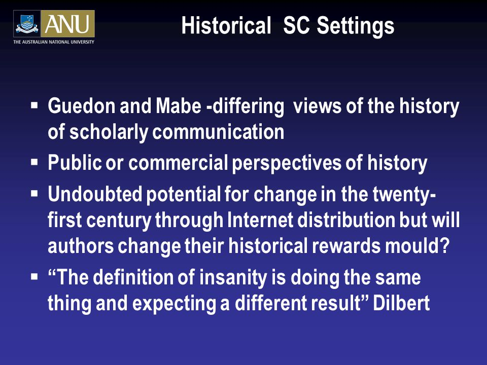 Historical SC Settings  Guedon and Mabe -differing views of the history of scholarly communication  Public or commercial perspectives of history  Undoubted potential for change in the twenty- first century through Internet distribution but will authors change their historical rewards mould.