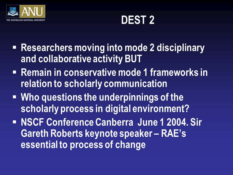 DEST 2  Researchers moving into mode 2 disciplinary and collaborative activity BUT  Remain in conservative mode 1 frameworks in relation to scholarly communication  Who questions the underpinnings of the scholarly process in digital environment.