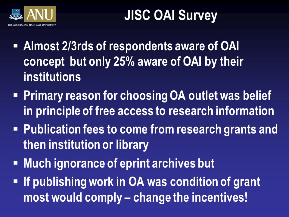 JISC OAI Survey  Almost 2/3rds of respondents aware of OAI concept but only 25% aware of OAI by their institutions  Primary reason for choosing OA outlet was belief in principle of free access to research information  Publication fees to come from research grants and then institution or library  Much ignorance of eprint archives but  If publishing work in OA was condition of grant most would comply – change the incentives!