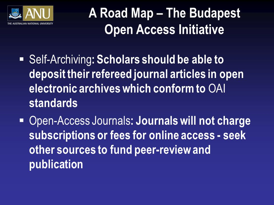 A Road Map – The Budapest Open Access Initiative  Self-Archiving : Scholars should be able to deposit their refereed journal articles in open electronic archives which conform to OAI standards  Open-Access Journals : Journals will not charge subscriptions or fees for online access - seek other sources to fund peer-review and publication