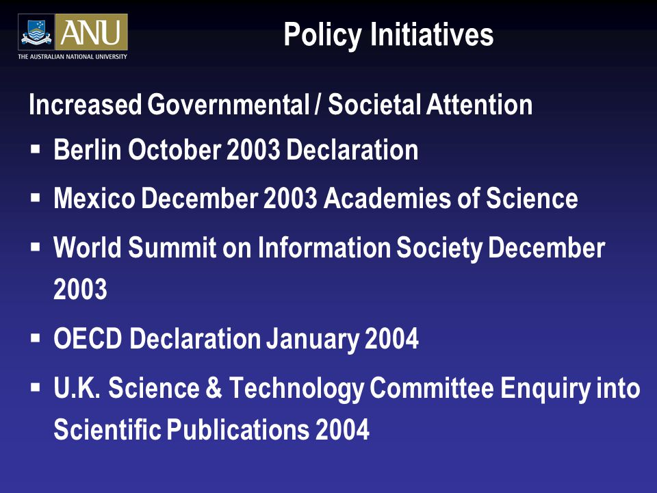 Policy Initiatives Increased Governmental / Societal Attention  Berlin October 2003 Declaration  Mexico December 2003 Academies of Science  World Summit on Information Society December 2003  OECD Declaration January 2004  U.K.