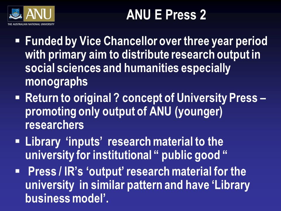ANU E Press 2  Funded by Vice Chancellor over three year period with primary aim to distribute research output in social sciences and humanities especially monographs  Return to original .