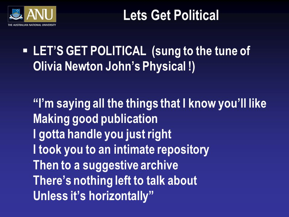 Lets Get Political  LET'S GET POLITICAL (sung to the tune of Olivia Newton John's Physical !) I'm saying all the things that I know you'll like Making good publication I gotta handle you just right I took you to an intimate repository Then to a suggestive archive There's nothing left to talk about Unless it's horizontally