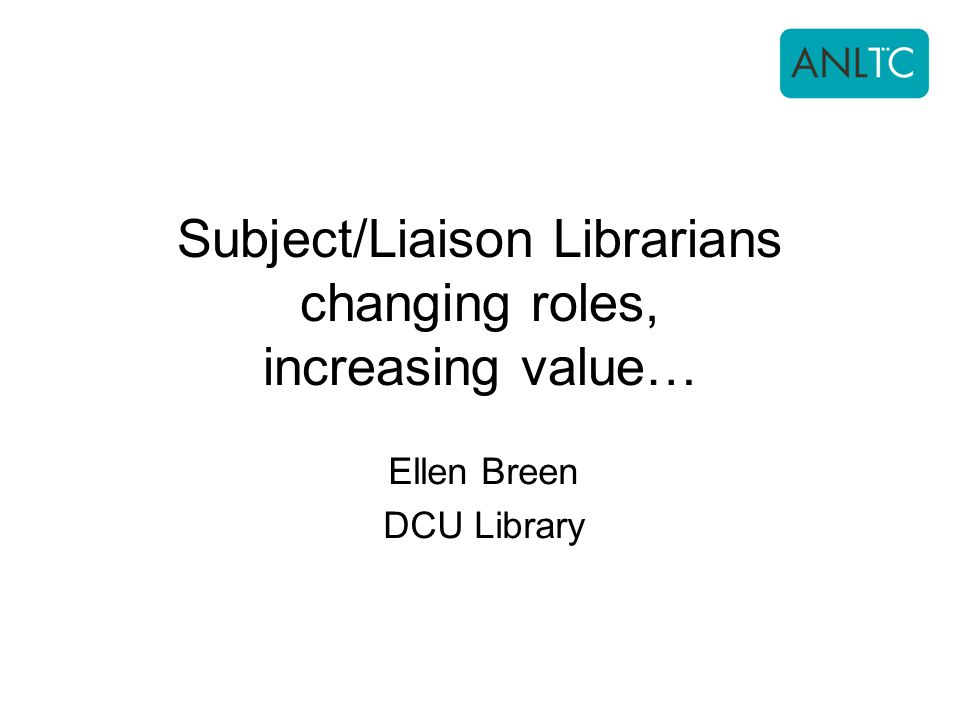 Subject/Liaison Librarians changing roles, increasing value… Ellen Breen DCU Library