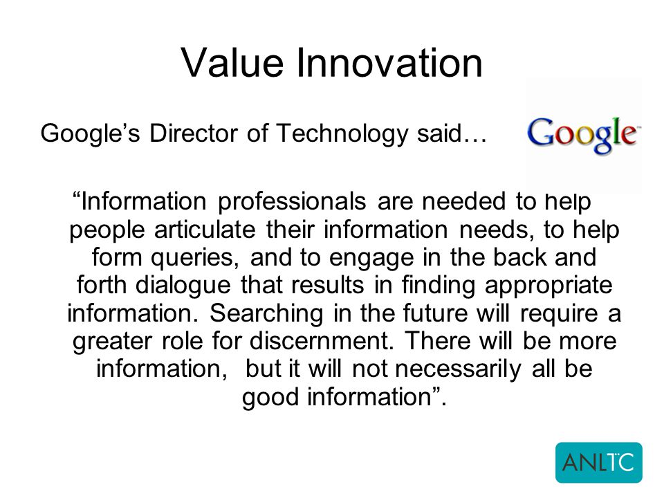 Value Innovation Google's Director of Technology said… Information professionals are needed to help people articulate their information needs, to help form queries, and to engage in the back and forth dialogue that results in finding appropriate information.