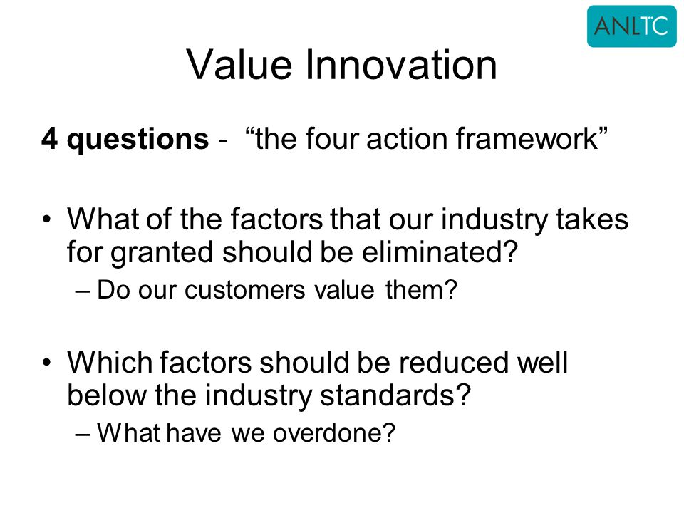 Value Innovation 4 questions - the four action framework What of the factors that our industry takes for granted should be eliminated.