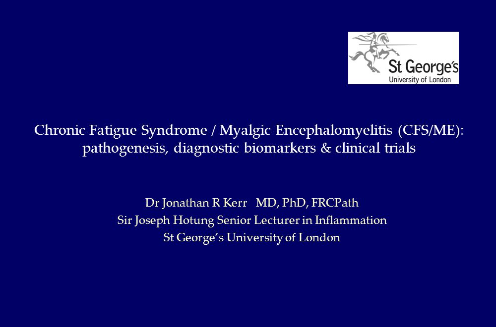 Chronic Fatigue Syndrome / Myalgic Encephalomyelitis (CFS/ME): pathogenesis, diagnostic biomarkers & clinical trials Dr Jonathan R Kerr MD, PhD, FRCPath Sir Joseph Hotung Senior Lecturer in Inflammation St George's University of London
