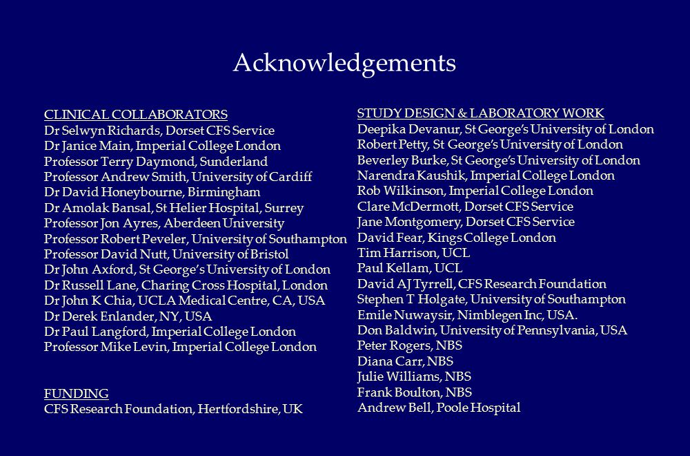 CLINICAL COLLABORATORS Dr Selwyn Richards, Dorset CFS Service Dr Janice Main, Imperial College London Professor Terry Daymond, Sunderland Professor Andrew Smith, University of Cardiff Dr David Honeybourne, Birmingham Dr Amolak Bansal, St Helier Hospital, Surrey Professor Jon Ayres, Aberdeen University Professor Robert Peveler, University of Southampton Professor David Nutt, University of Bristol Dr John Axford, St George's University of London Dr Russell Lane, Charing Cross Hospital, London Dr John K Chia, UCLA Medical Centre, CA, USA Dr Derek Enlander, NY, USA Dr Paul Langford, Imperial College London Professor Mike Levin, Imperial College London FUNDING CFS Research Foundation, Hertfordshire, UK Acknowledgements STUDY DESIGN & LABORATORY WORK Deepika Devanur, St George's University of London Robert Petty, St George's University of London Beverley Burke, St George's University of London Narendra Kaushik, Imperial College London Rob Wilkinson, Imperial College London Clare McDermott, Dorset CFS Service Jane Montgomery, Dorset CFS Service David Fear, Kings College London Tim Harrison, UCL Paul Kellam, UCL David AJ Tyrrell, CFS Research Foundation Stephen T Holgate, University of Southampton Emile Nuwaysir, Nimblegen Inc, USA.