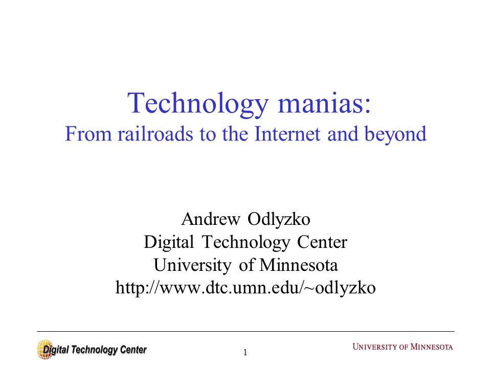 1 Technology manias: From railroads to the Internet and beyond Andrew Odlyzko Digital Technology Center University of Minnesota http://www.dtc.umn.edu/~odlyzko