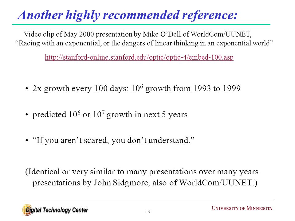 19 Another highly recommended reference: 2x growth every 100 days: 10 6 growth from 1993 to 1999 predicted 10 6 or 10 7 growth in next 5 years If you aren't scared, you don't understand. (Identical or very similar to many presentations over many years presentations by John Sidgmore, also of WorldCom/UUNET.) Video clip of May 2000 presentation by Mike O'Dell of WorldCom/UUNET, Racing with an exponential, or the dangers of linear thinking in an exponential world http://stanford-online.stanford.edu/optic/optic-4/embed-100.asp