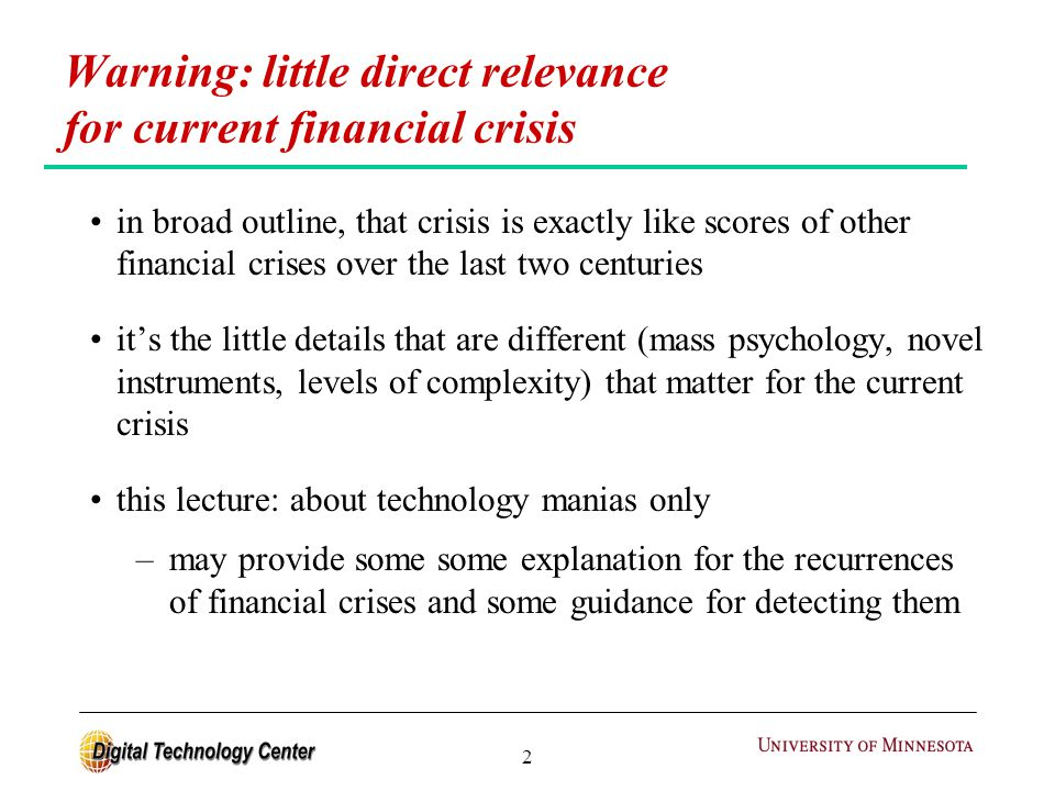 2 in broad outline, that crisis is exactly like scores of other financial crises over the last two centuries it's the little details that are different (mass psychology, novel instruments, levels of complexity) that matter for the current crisis this lecture: about technology manias only –may provide some some explanation for the recurrences of financial crises and some guidance for detecting them Warning: little direct relevance for current financial crisis