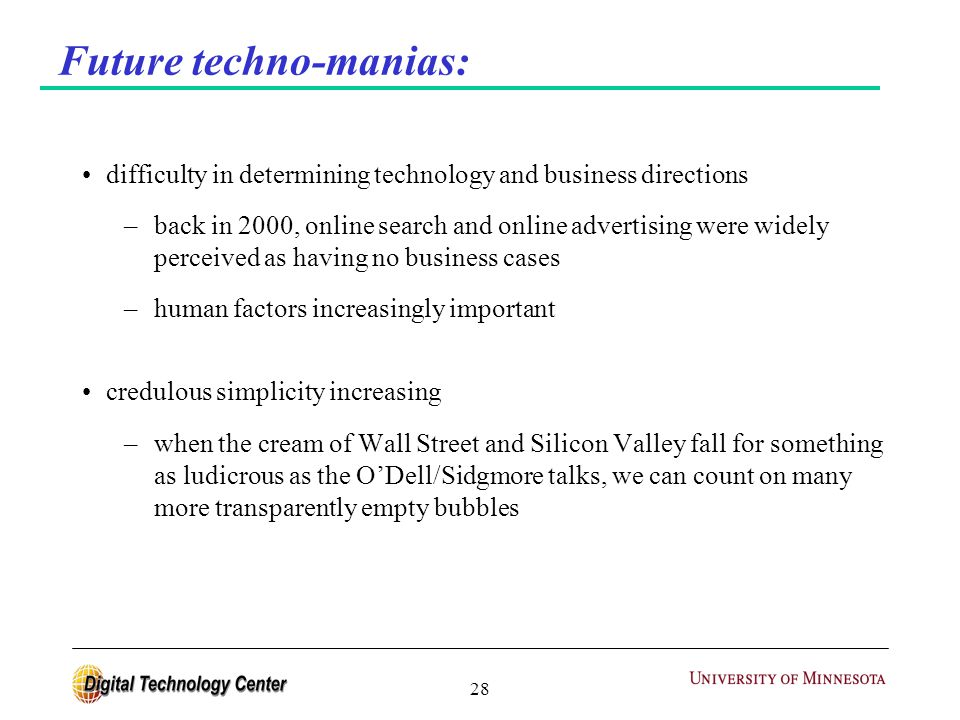 28 Future techno-manias: difficulty in determining technology and business directions –back in 2000, online search and online advertising were widely perceived as having no business cases –human factors increasingly important credulous simplicity increasing –when the cream of Wall Street and Silicon Valley fall for something as ludicrous as the O'Dell/Sidgmore talks, we can count on many more transparently empty bubbles