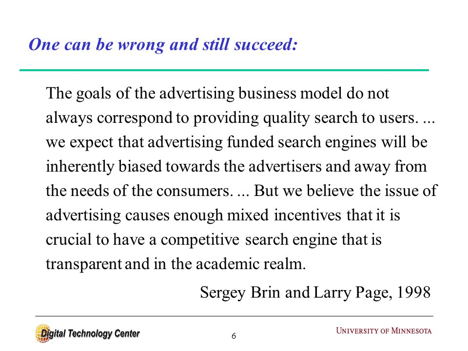 6 One can be wrong and still succeed: The goals of the advertising business model do not always correspond to providing quality search to users....