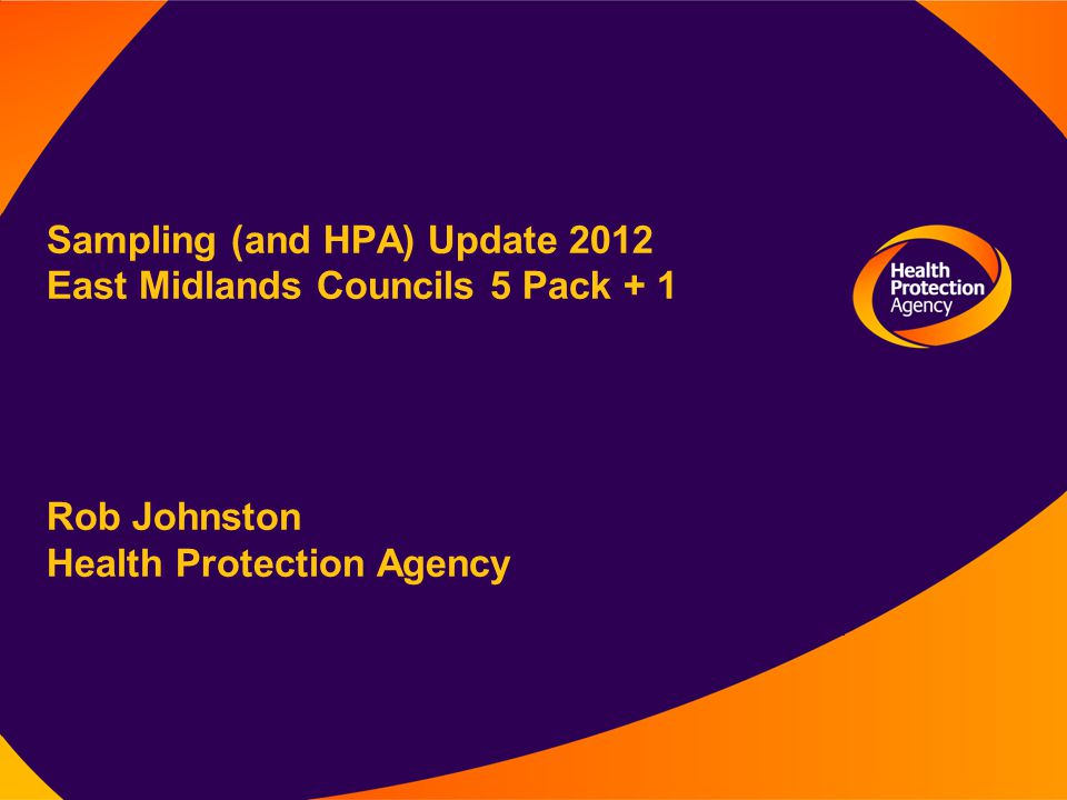 Sampling (and HPA) Update 2012 East Midlands Councils 5 Pack + 1 Rob Johnston Health Protection Agency