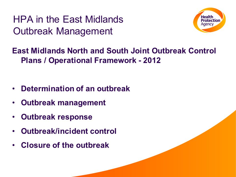 HPA in the East Midlands Outbreak Management East Midlands North and South Joint Outbreak Control Plans / Operational Framework - 2012 Determination of an outbreak Outbreak management Outbreak response Outbreak/incident control Closure of the outbreak