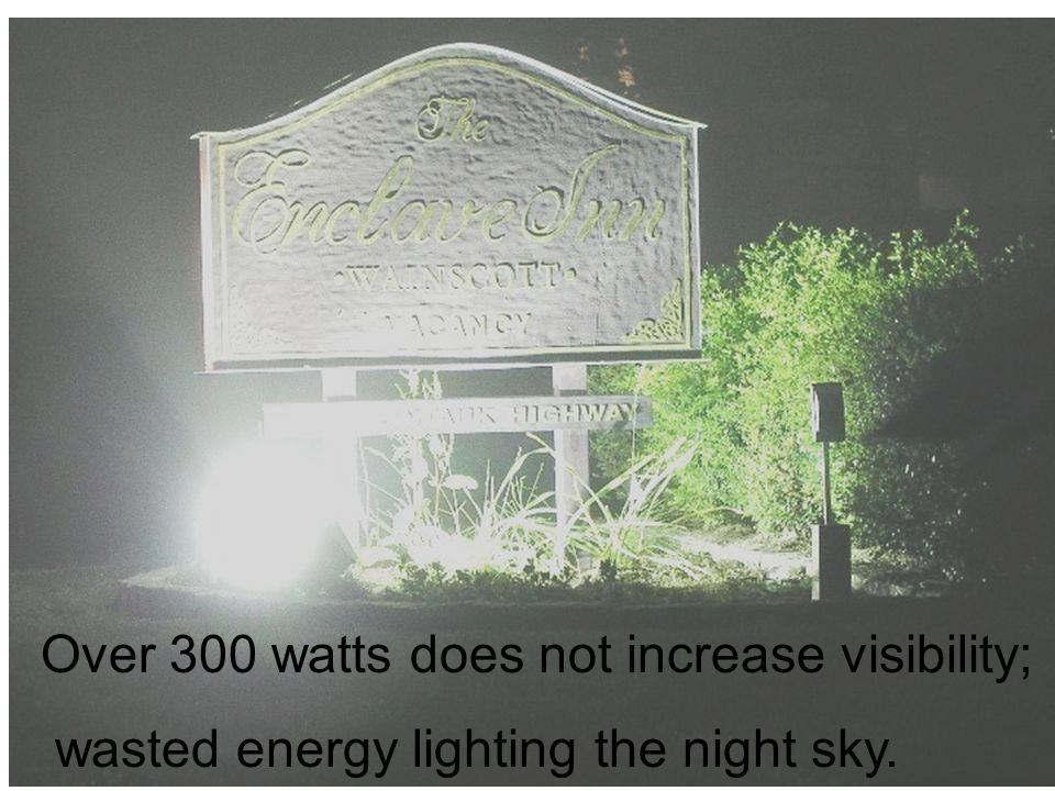 Over 300 watts does not increase visibility; wasted energy lighting the night sky.