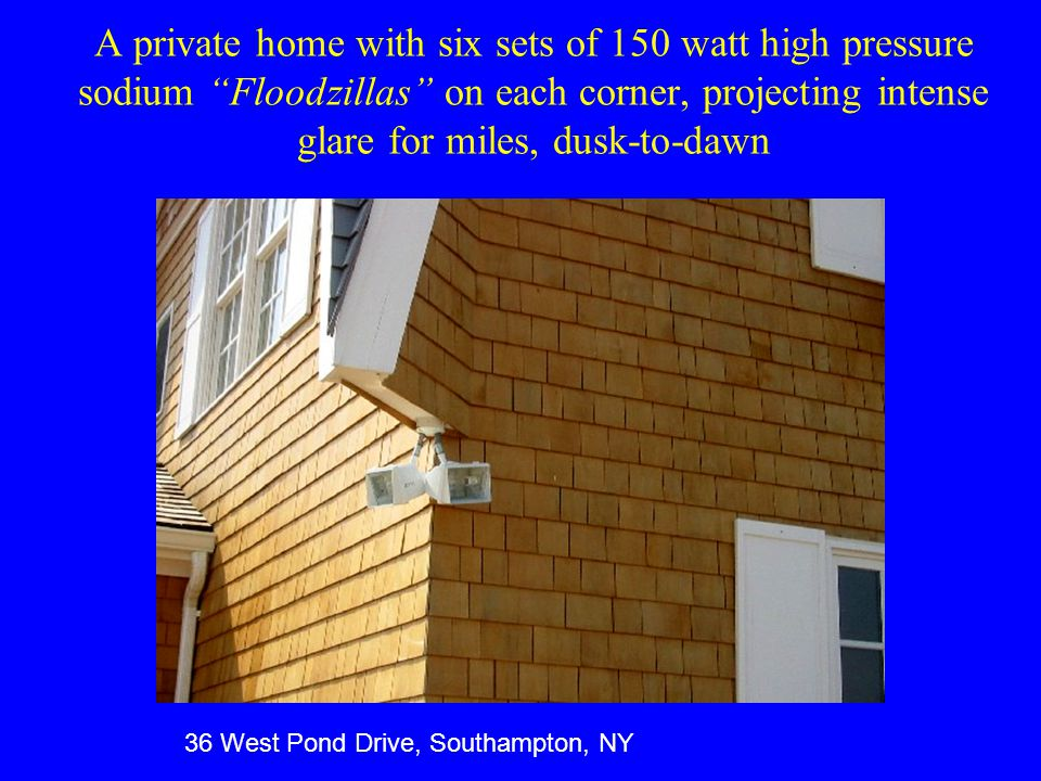 A private home with six sets of 150 watt high pressure sodium Floodzillas on each corner, projecting intense glare for miles, dusk-to-dawn 36 West Pond Drive, Southampton, NY