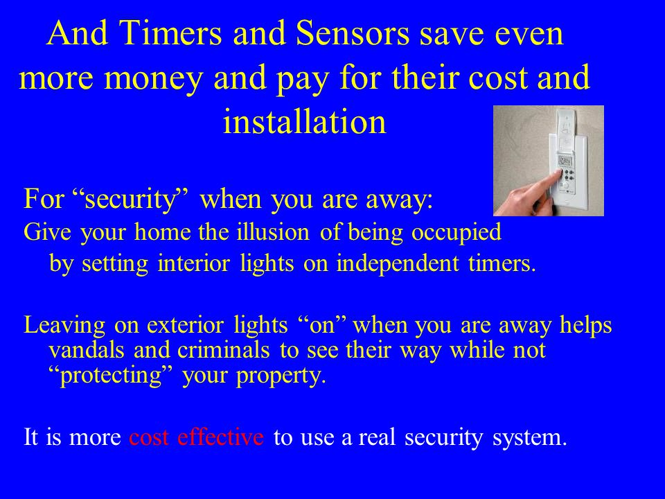 And Timers and Sensors save even more money and pay for their cost and installation For security when you are away: Give your home the illusion of being occupied by setting interior lights on independent timers.