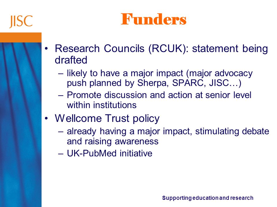 Supporting education and research Funders Research Councils (RCUK): statement being drafted –likely to have a major impact (major advocacy push planned by Sherpa, SPARC, JISC…) –Promote discussion and action at senior level within institutions Wellcome Trust policy –already having a major impact, stimulating debate and raising awareness –UK-PubMed initiative