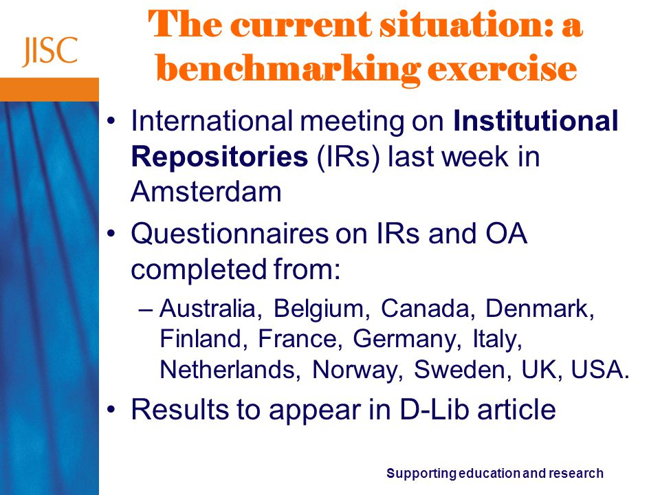 Supporting education and research The current situation: a benchmarking exercise International meeting on Institutional Repositories (IRs) last week in Amsterdam Questionnaires on IRs and OA completed from: –Australia, Belgium, Canada, Denmark, Finland, France, Germany, Italy, Netherlands, Norway, Sweden, UK, USA.