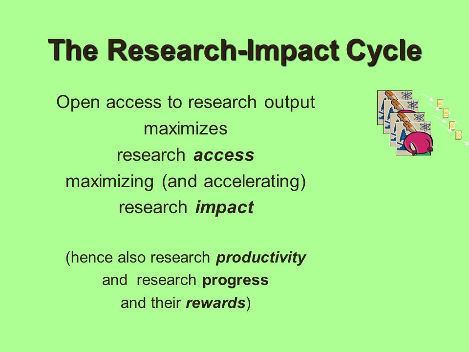 The Research-Impact Cycle Open access to research output maximizes research access maximizing (and accelerating) research impact (hence also research