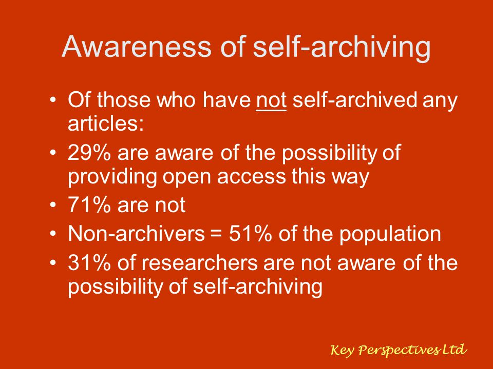 Awareness of self-archiving Of those who have not self-archived any articles: 29% are aware of the possibility of providing open access this way 71% are not Non-archivers = 51% of the population 31% of researchers are not aware of the possibility of self-archiving Key Perspectives Ltd