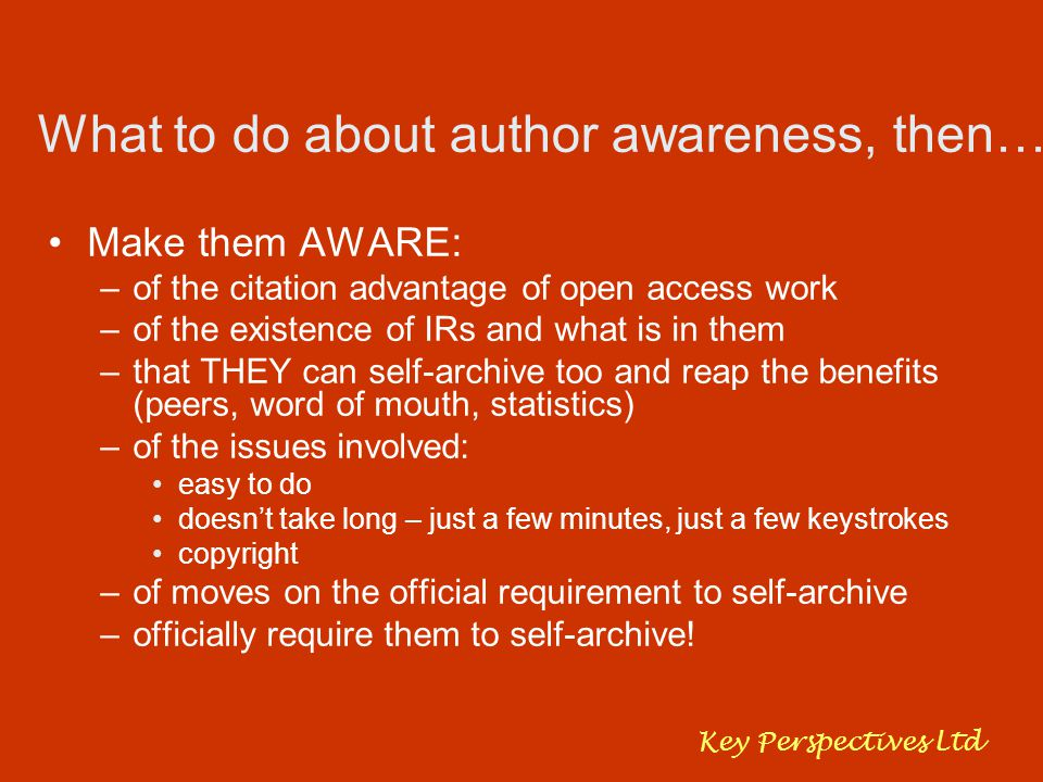 What to do about author awareness, then… Make them AWARE: –of the citation advantage of open access work –of the existence of IRs and what is in them –that THEY can self-archive too and reap the benefits (peers, word of mouth, statistics) –of the issues involved: easy to do doesn't take long – just a few minutes, just a few keystrokes copyright –of moves on the official requirement to self-archive –officially require them to self-archive.
