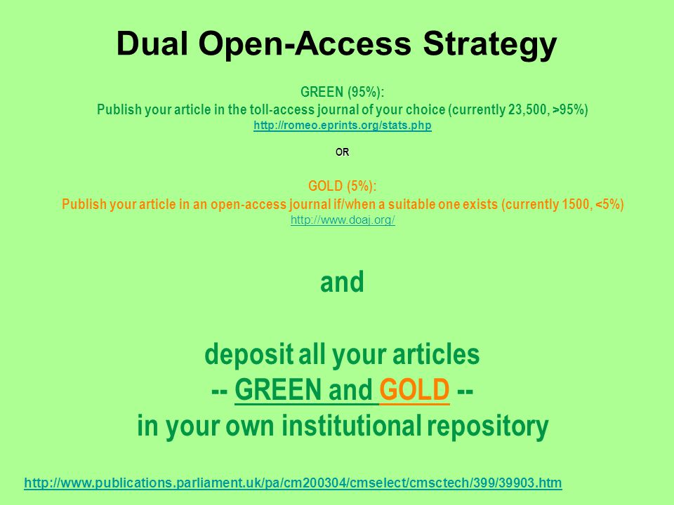 Dual Open-Access Strategy GREEN (95%): Publish your article in the toll-access journal of your choice (currently 23,500, >95%) http://romeo.eprints.org/stats.phpOR GOLD (5%): Publish your article in an open-access journal if/when a suitable one exists (currently 1500, <5%) http://www.doaj.org/ and deposit all your articles -- GREEN and GOLD -- in your own institutional repository http://www.publications.parliament.uk/pa/cm200304/cmselect/cmsctech/399/39903.htm