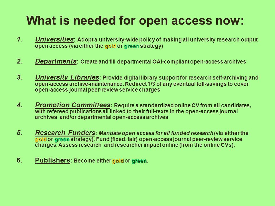 What is needed for open access now: goldgreen 1.Universities : Adopt a university-wide policy of making all university research output open access (via either the gold or green strategy) 2.Departments : Create and fill departmental OAI-compliant open-access archives 3.University Libraries : Provide digital library support for research self-archiving and open-access archive-maintenance.
