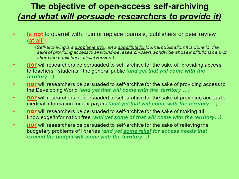 The objective of open-access self-archiving (and what will persuade researchers to provide it) is not to quarrel with, ruin or replace journals, publishers or peer review (at all) (Self-archiving is a supplement to, not a substitute for journal publication; it is done for the sake of providing access to all would-be research-users worldwide whose institutions cannot afford the publisher's official version.) nor will researchers be persuaded to self-archive for the sake of providing access to teachers - students - the general public (and yet that will come with the territory…) nor will researchers be persuaded to self-archive for the sake of providing access to the Developing World (and yet that will come with the territory …) nor will researchers be persuaded to self-archive for the sake of providing access to medical information for tax-payers (and yet that will come with the territory …) nor will researchers be persuaded to self-archive for the sake of making all knowledge/information free (and yet some of that will come with the territory…) nor will researchers be persuaded to self-archive for the sake of relieving the budgetary problems of libraries (and yet some relief for access needs that exceed the budget will come with the territory…)