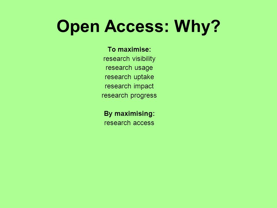 Open Access: Why? To maximise: research visibility research usage research uptake research impact research progress By maximising: research access