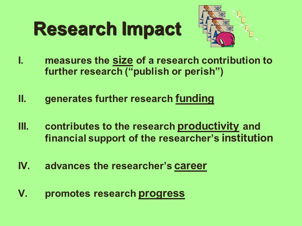 "Research Impact I.measures the size of a research contribution to further research (""publish or perish"") II.generates further research funding III.con"