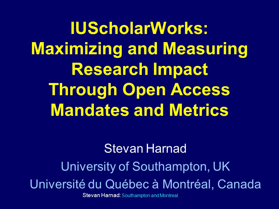 Stevan Harnad: Southampton and Montreal IUScholarWorks: Maximizing and Measuring Research Impact Through Open Access Mandates and Metrics Stevan Harnad University of Southampton, UK Université du Québec à Montréal, Canada