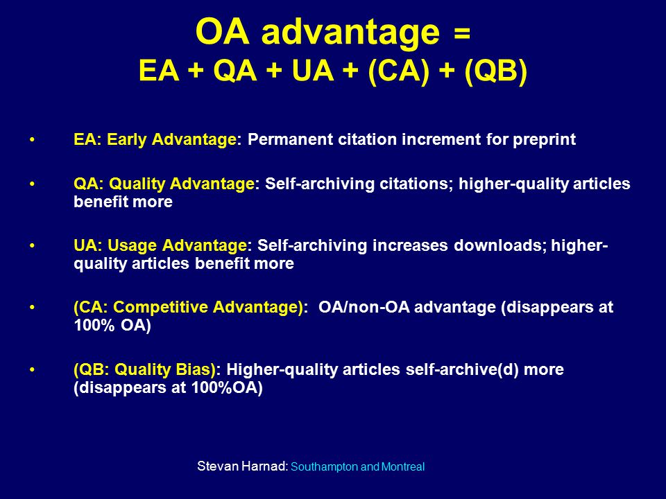 Stevan Harnad: Southampton and Montreal EA: Early Advantage: Permanent citation increment for preprint QA: Quality Advantage: Self-archiving citations; higher-quality articles benefit more UA: Usage Advantage: Self-archiving increases downloads; higher- quality articles benefit more (CA: Competitive Advantage): OA/non-OA advantage (disappears at 100% OA) (QB: Quality Bias): Higher-quality articles self-archive(d) more (disappears at 100%OA) OA advantage = EA + QA + UA + (CA) + (QB)
